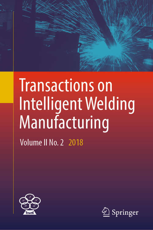 Transactions on Intelligent Welding Manufacturing: Volume I No. 1 2017 (Transactions on Intelligent Welding Manufacturing)