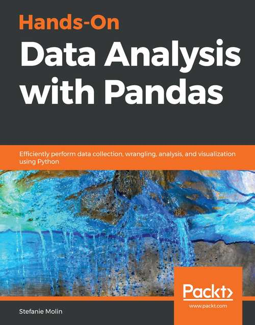 Hands-On Data Analysis with Pandas: Efficiently perform data collection, wrangling, analysis, and visualization using Python