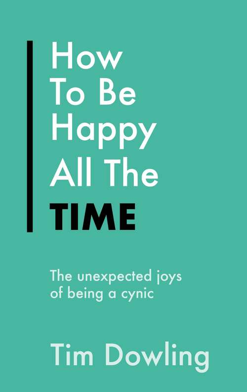 How To Be Happy All The Time: The Unexpected Joys of Being A Cynic (Everything Bad is Good for You #2)