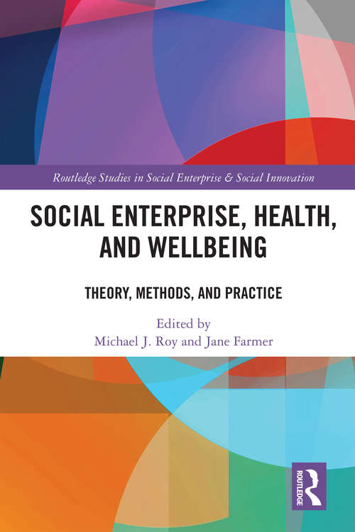 Social Enterprise, Health, and Wellbeing: Theory, Methods, and Practice (Routledge Studies in Social Enterprise & Social Innovation)