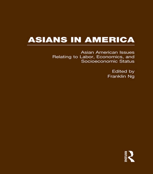 Asian American Issues Relating to Labor, Economics, and Socioeconomic Status (Asians in America: The Peoples of East, Southeast, and South Asia in American Life and Culture #Vol. 6)