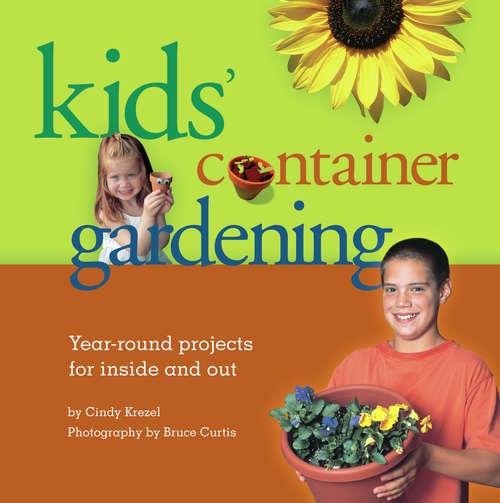 Kids' Container Gardening: Year-Round Projects for Inside and Out