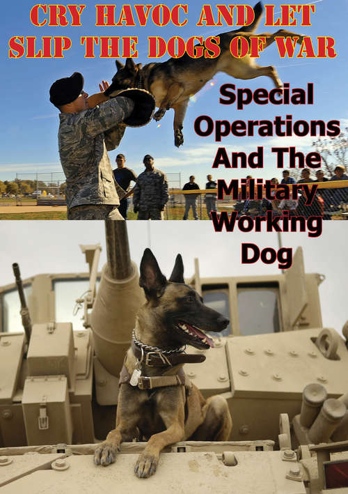 """""""Cry Havoc And Let Slip The Dogs Of War"""". Special Operations And The Military Working Dog"""