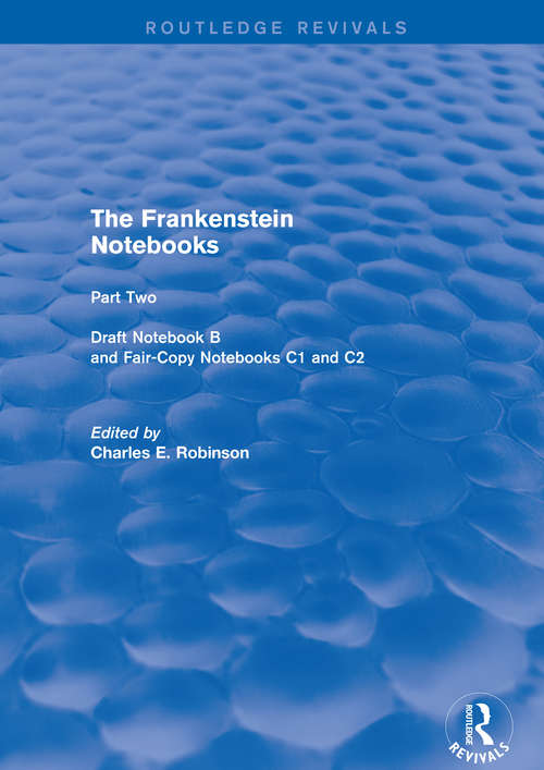 The Frankenstein Notebooks: Part Two Draft Notebook B And Fair-copy Notebooks C1 And C2 (Routledge Revivals: The Frankenstein Notebooks Ser. #1)