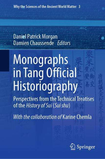 Monographs in Tang Official Historiography: Perspectives from the Technical Treatises of the History of Sui (Sui shu) (Why the Sciences of the Ancient World Matter #3)