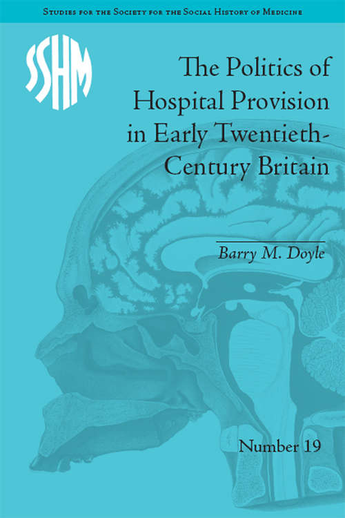 The Politics of Hospital Provision in Early Twentieth-Century Britain (Studies for the Society for the Social History of Medicine #19)