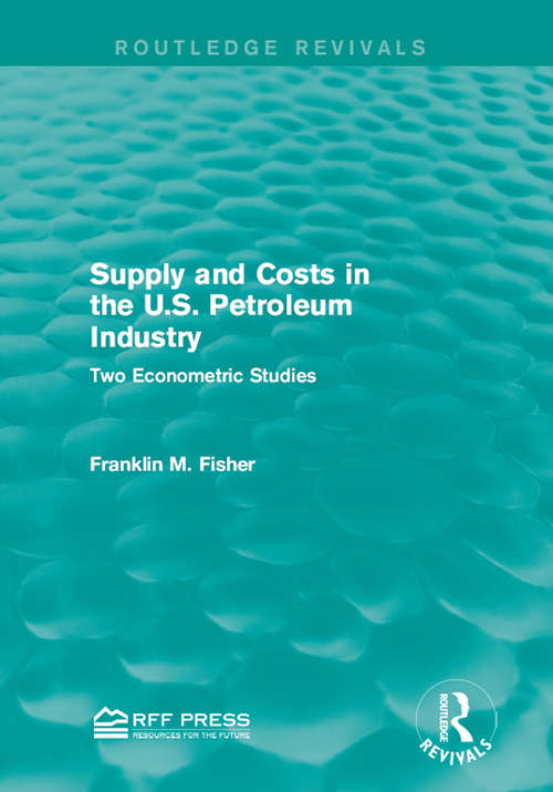 Supply and Costs in the U.S. Petroleum Industry: Two Econometric Studies (Routledge Revivals)