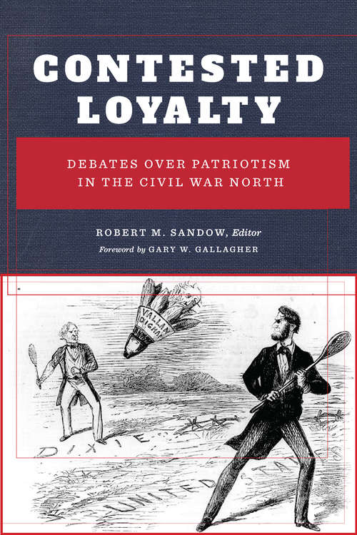 Contested Loyalty: Debates over Patriotism in the Civil War North (The North's Civil War)