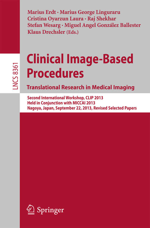Clinical Image-Based Procedures. Translational Research in Medical Imaging: Second International Workshop, CLIP 2013, Held in Conjunction with MICCAI 2013, Nagoya, Japan, September 22, 2013, Revised Selected Papers (Lecture Notes in Computer Science #8361)