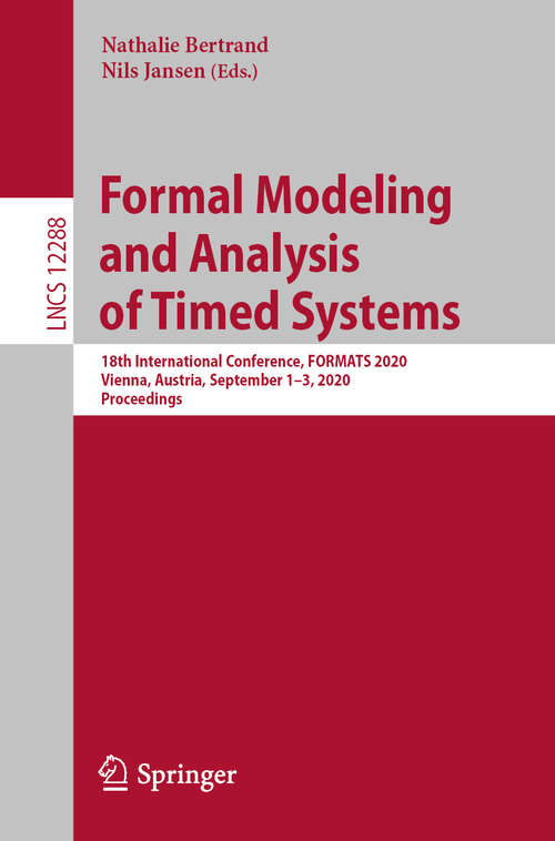 Formal Modeling and Analysis of Timed Systems: 18th International Conference, FORMATS 2020, Vienna, Austria, September 1–3, 2020, Proceedings (Lecture Notes in Computer Science #12288)