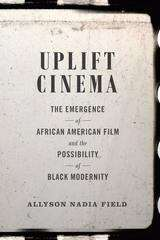 Uplift Cinema: The Emergence of African American Film and the Possibility of Black Modernity