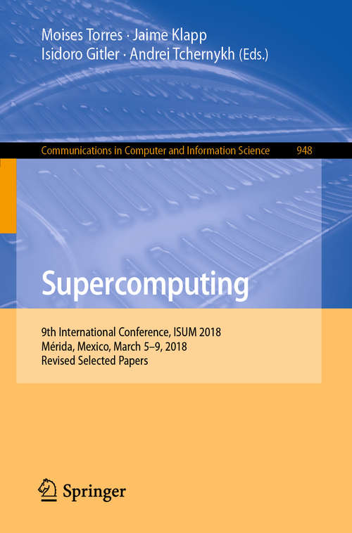 Supercomputing: 9th International Conference, Isum 2018, Mérida, Mexico, March 5-9, 2018, Revised Selected Papers (Communications in Computer and Information Science  #948)