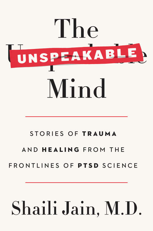 The Unspeakable Mind: Stories of Trauma and Healing from the Frontlines of PTSD Science