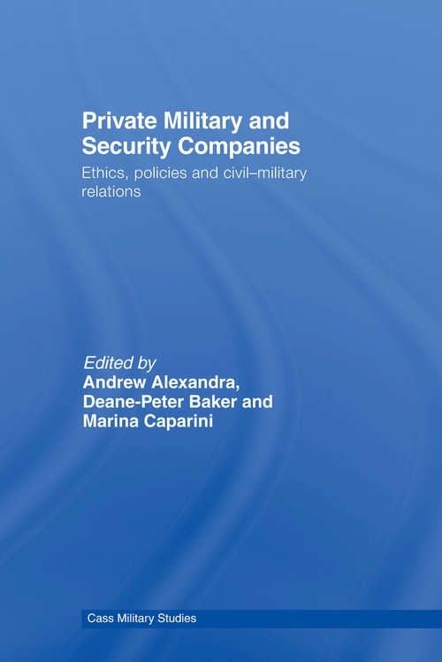Private Military and Security Companies: Ethics, Policies and Civil-Military Relations (Cass Military Studies)