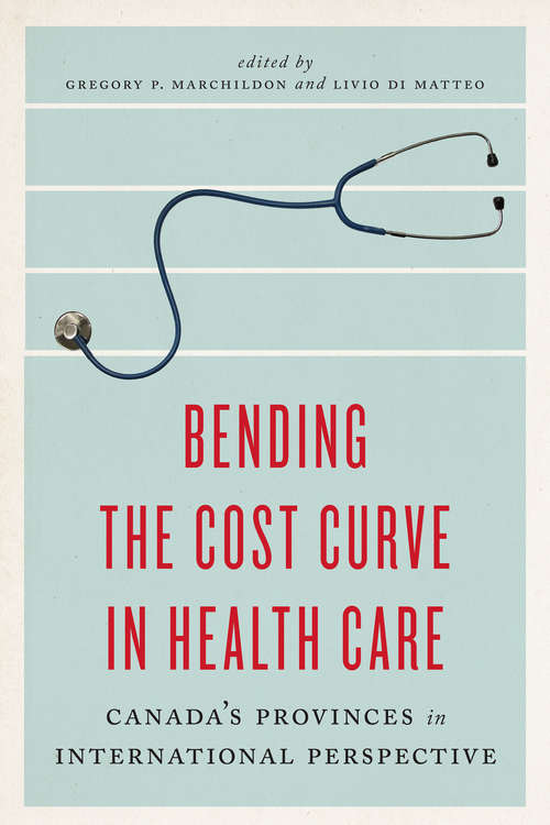 Bending the Cost Curve in Health Care: Canada's Provinces In International Perspective (The\johnson-shoyama Series On Public Policy Ser.)