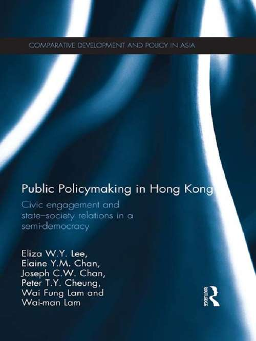Public Policymaking in Hong Kong: Civic Engagement and State-Society Relations in a Semi-Democracy (Comparative Development and Policy in Asia)