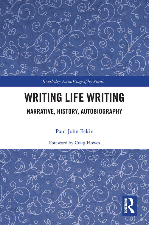Writing Life Writing: Narrative, History, Autobiography (Routledge Auto/Biography Studies)