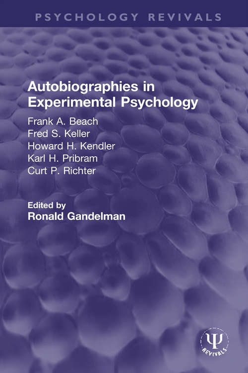 Autobiographies in Experimental Psychology: Frank A. Beach, Fred S. Keller, Howard H. Kendler, Karl H. Pribram, Curt P. Richter (Psychology Revivals)
