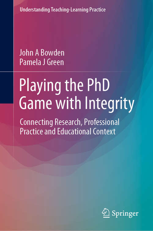 Playing the PhD Game with Integrity: Connecting Research, Professional Practice and Educational Context (Understanding Teaching-Learning Practice)