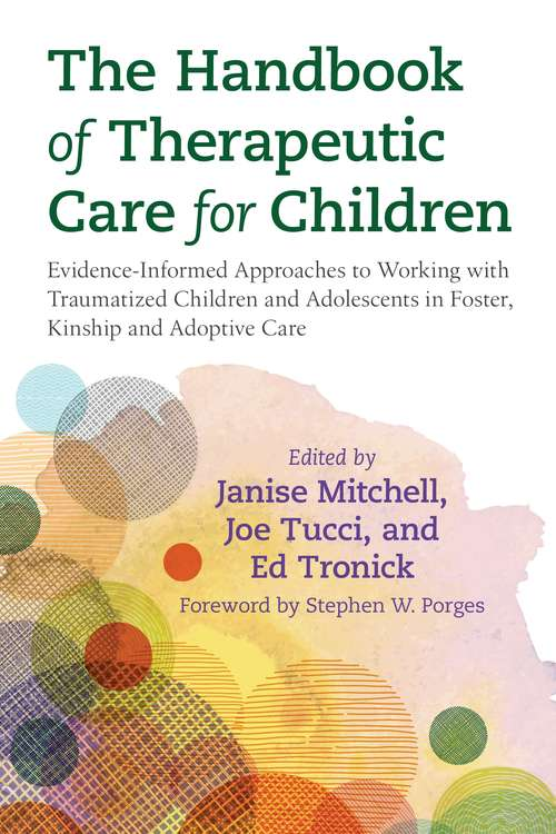 The Handbook of Therapeutic Care for Children: Evidence-Informed Approaches to Working with Traumatized Children and Adolescents in Foster, Kinship and Adoptive Care