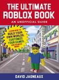 The Ultimate Roblox Book: Learn How to Build Your Own Worlds, Customize Your Games, and So Much More! (Unofficial Roblox)