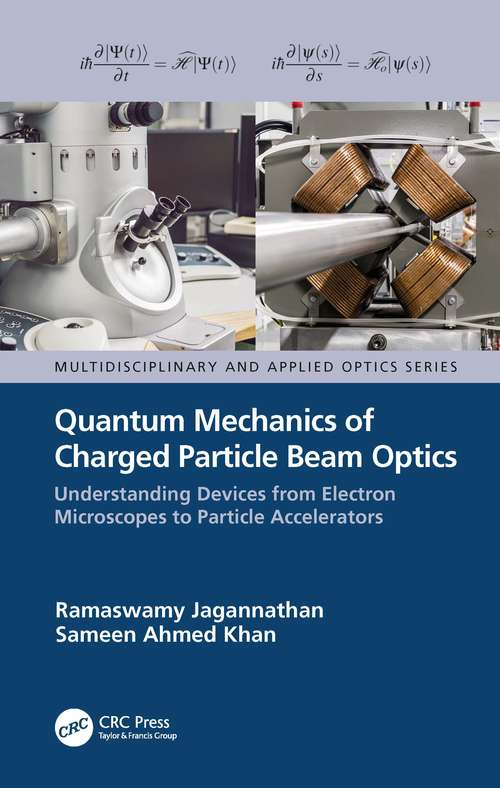Quantum Mechanics of Charged Particle Beam Optics: Understanding Devices from Electron Microscopes to Particle Accelerators (Multidisciplinary and Applied Optics)