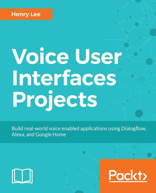 Voice User Interface Projects: Build voice-enabled applications using Dialogflow for Google Home and Alexa Skills Kit for Amazon Echo