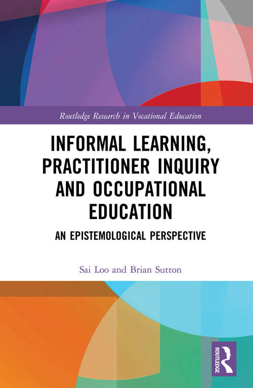 Informal Learning, Practitioner Inquiry and Occupational Education: An Epistemological Perspective (Routledge Research in Vocational Education)