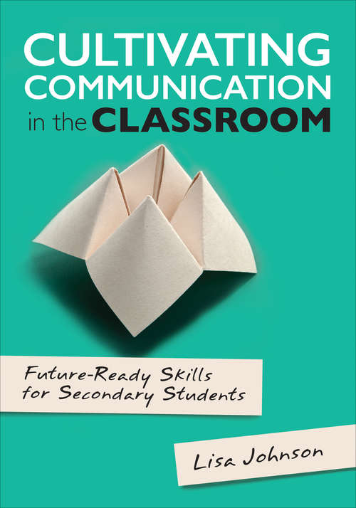 Cultivating Communication in the Classroom: Future-Ready Skills for Secondary Students (Corwin Teaching Essentials)