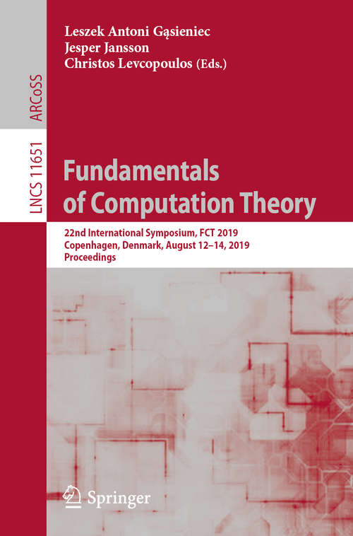Fundamentals of Computation Theory: 22nd International Symposium, FCT 2019, Copenhagen, Denmark, August 12-14, 2019, Proceedings (Lecture Notes in Computer Science #11651)