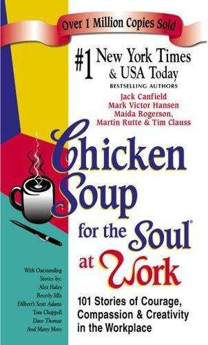 Chicken Soup for the Soul at Work: 101 Stories of Courage, Compassion, and Creativity in the Workplace