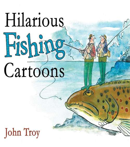 Hilarious Fishing Cartoons: 300 Hilarious Cartoons By John Troy (Lyons Press Ser.)