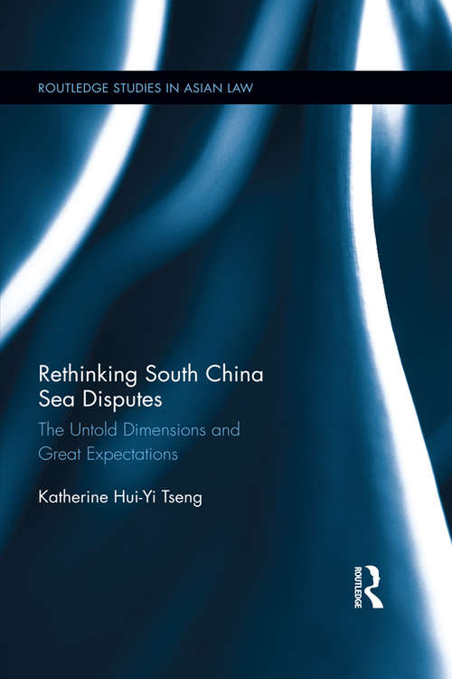 Rethinking South China Sea Disputes: The Untold Dimensions and Great Expectations (Routledge Studies in Asian Law)