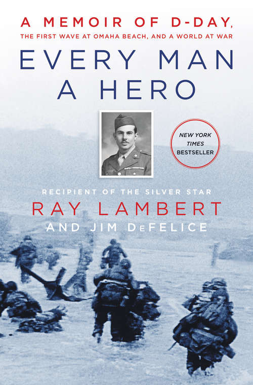 Every Man a Hero: A Memoir of D-Day, the First Wave at Omaha Beach, and a World at War by Jim DeFelice and Ray Lambert