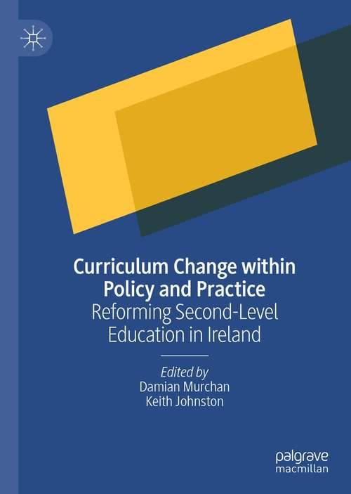 Curriculum Change within Policy and Practice: Reforming Second-Level Education in Ireland