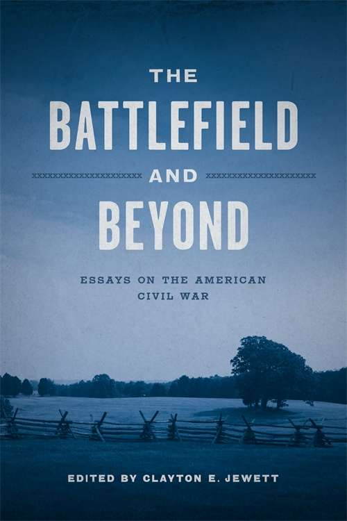 The Battlefield and Beyond: Essays on the American Civil War (Conflicting Worlds: New Dimensions of the American Civil War)