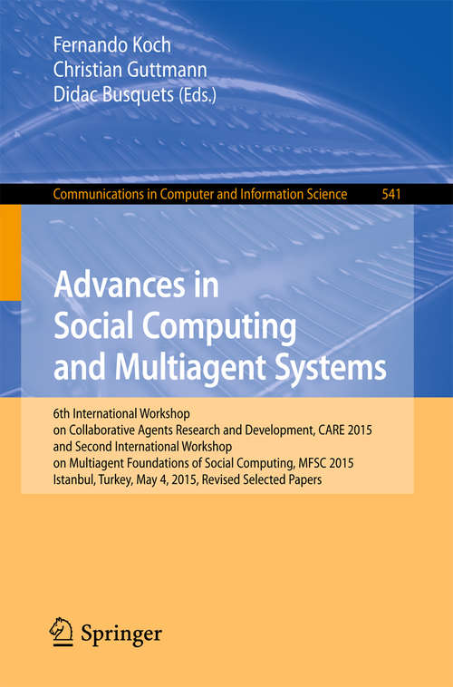 Advances in Social Computing and Multiagent Systems: 6th International Workshop on Collaborative Agents Research and Development, CARE 2015 and Second International Workshop on Multiagent Foundations of Social Computing, MFSC 2015, Istanbul, Turkey, May 4, 2015, Revised Selected Papers (Communications in Computer and Information Science #541)