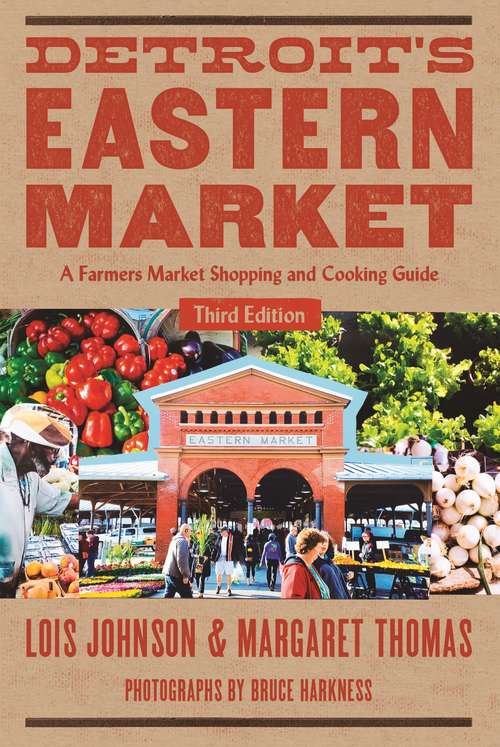 Detroit's Eastern Market: A Farmers Market Shopping and Cooking Guide, Third Edition