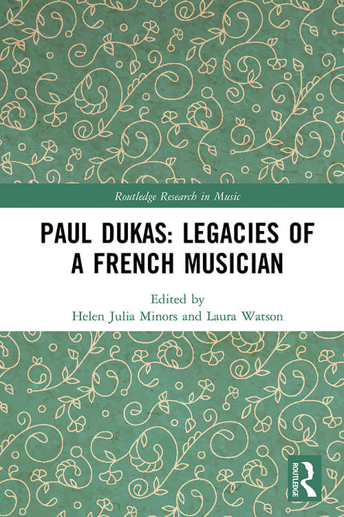 Paul Dukas: Legacies of a French Musician (Routledge Research in Music)
