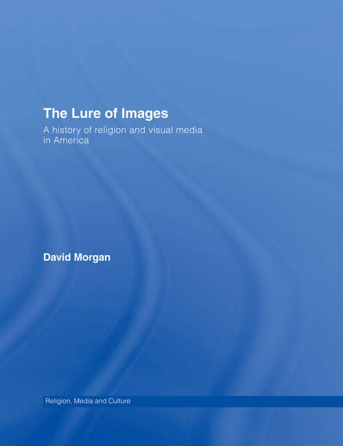 The Lure of Images: A history of religion and visual media in America (Media, Religion And Culture Ser.)