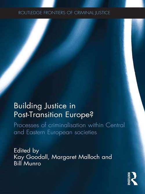 Building Justice in Post-Transition Europe?: Processes of Criminalisation within Central and Eastern European Societies (Routledge Frontiers of Criminal Justice)