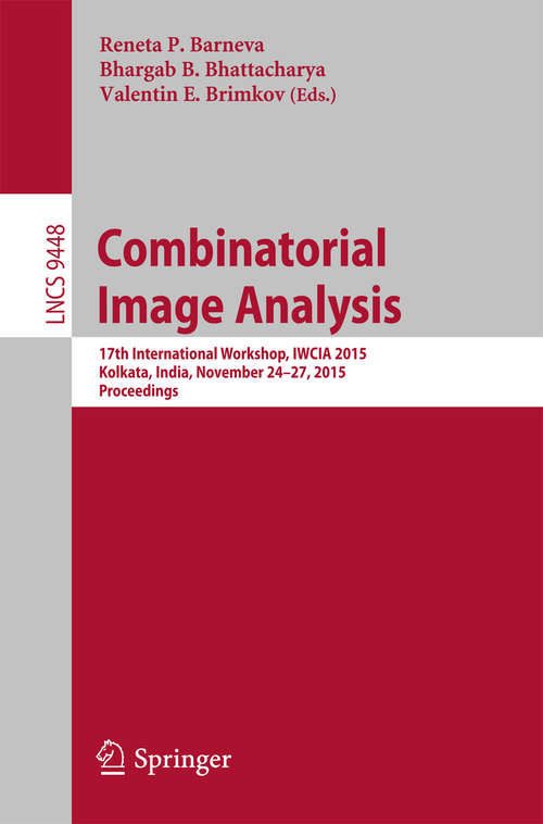 Combinatorial Image Analysis: 17th International Workshop, IWCIA 2015, Kolkata, India, November 24-27, 2015. Proceedings (Lecture Notes in Computer Science #9448)