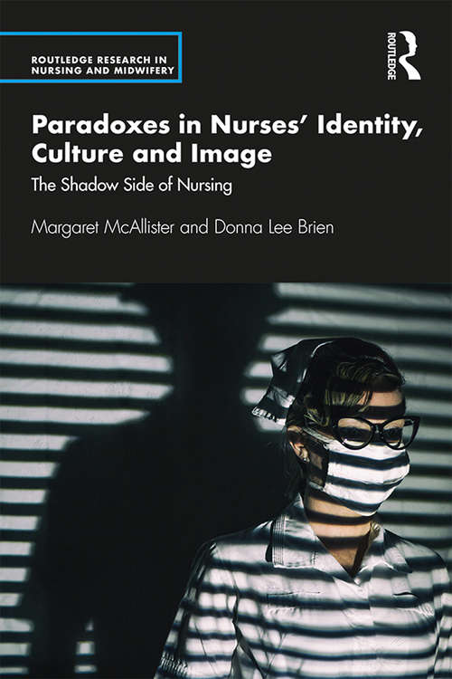 Paradoxes in Nurses' Identity, Culture and Image: The Shadow Side of Nursing (Routledge Research in Nursing and Midwifery)