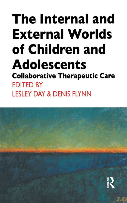 The Internal and External Worlds of Children and Adolescents: Collaborative Therapeutic Care (The\cassel Hospital Monograph Ser.)