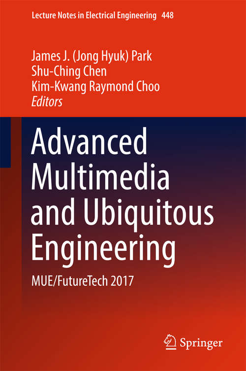 Advanced Multimedia and Ubiquitous Engineering: MUE/FutureTech 2017 (Lecture Notes in Electrical Engineering #448)