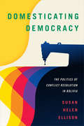 Domesticating Democracy: The Politics of Conflict Resolution in Bolivia