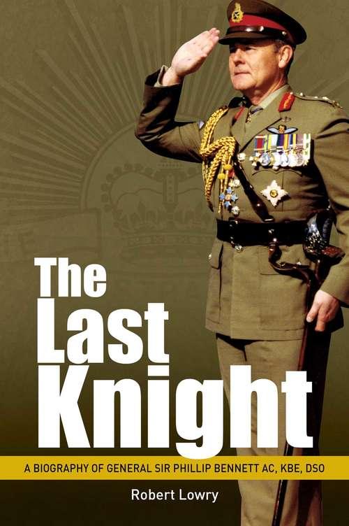 Last Knight: A Biography of General Sir Phillip Bennett AC, KBE, DSO (Big Sky Publishing Ser.)