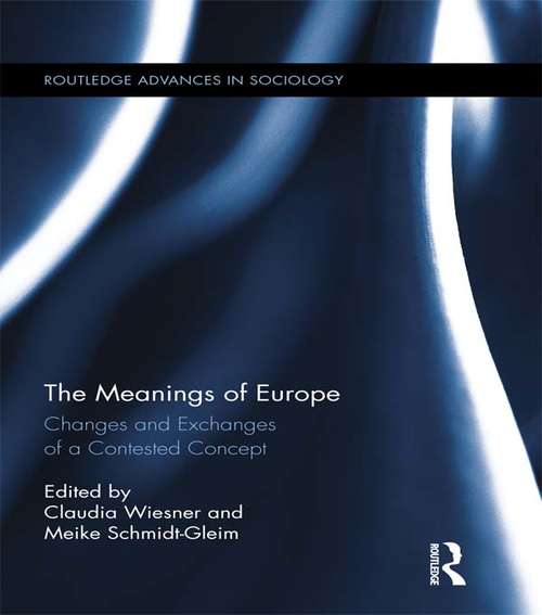 The Meanings of Europe: Changes and Exchanges of a Contested Concept (Routledge Advances in Sociology #118)