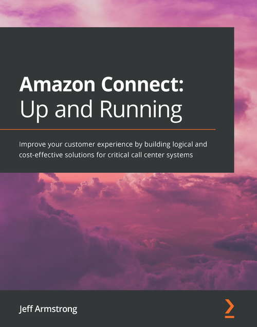 Amazon Connect: Improve your customer experience by building logical and cost-effective solutions for critical call center systems