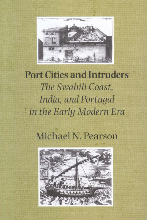 Port Cities and Intruders: The Swahili Coast, India, and Portugal in the Early Modern Era (The Johns Hopkins Symposia in Comparative History #23)